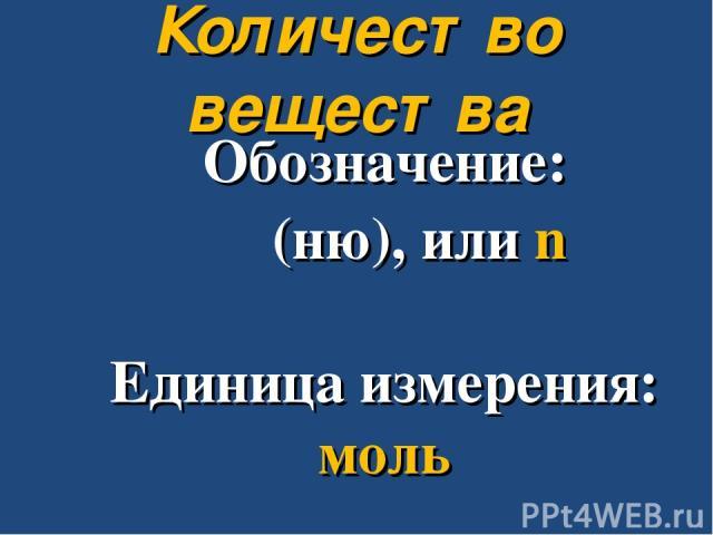 Обозначение: ν (ню), или n Единица измерения: моль Количество вещества
