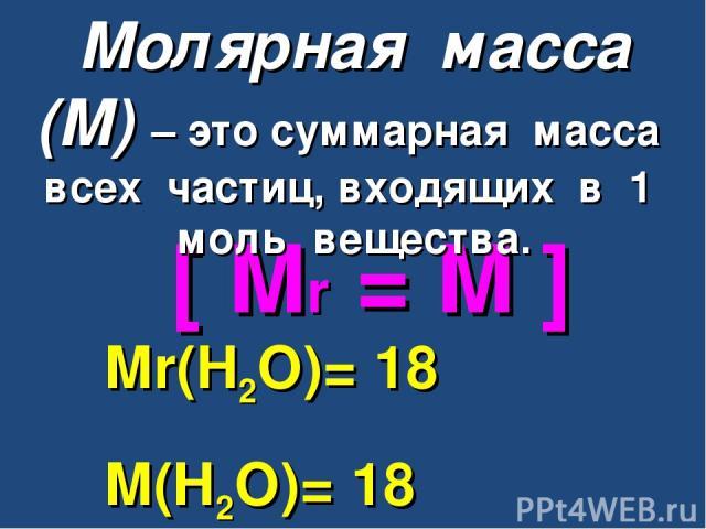 [ Mr = M ] Mr(H2O)= 18 M(H2O)= 18 г/моль Молярная масса (М) – это суммарная масса всех частиц, входящих в 1 моль вещества.