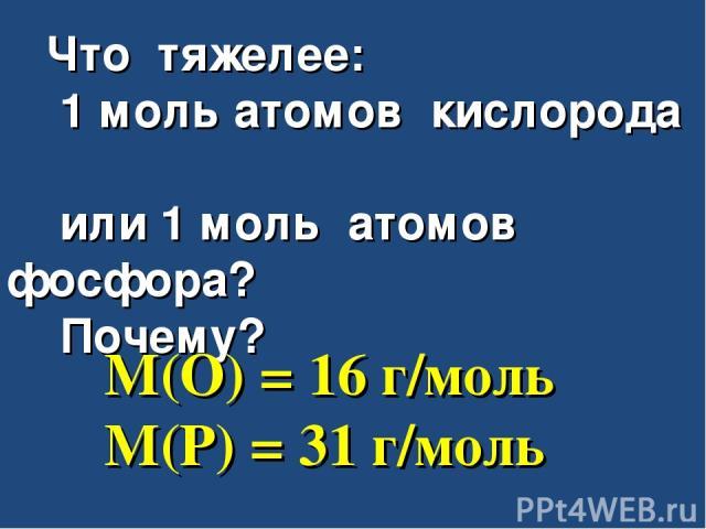 Что тяжелее: 1 моль атомов кислорода или 1 моль атомов фосфора? Почему? M(O) = 16 г/моль M(P) = 31 г/моль