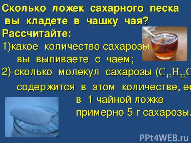 Сколько ложек сахарного песка вы кладете в чашку чая? Рассчитайте: какое количество сахарозы вы выпиваете с чаем; 2) сколько молекул сахарозы (C12H22O11) содержится в этом количестве, если в 1 чайной ложке примерно 5 г сахарозы.