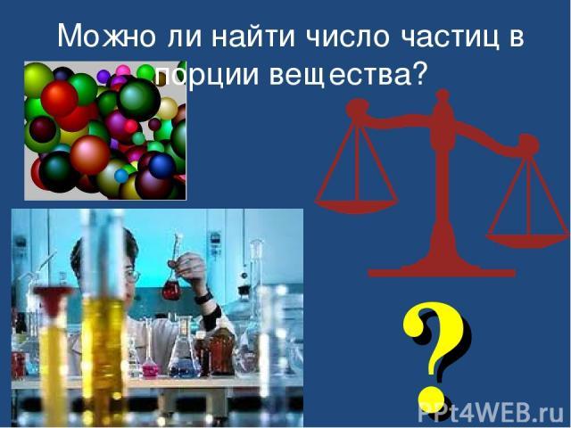 ? Можно ли найти число частиц в порции вещества?
