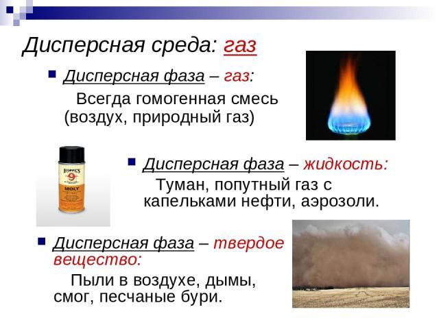 Дисперсная среда: газ Дисперсная фаза – газ: Всегда гомогенная смесь (воздух, природный газ) Дисперсная фаза – жидкость: Туман, попутный газ с капельками нефти, аэрозоли. Дисперсная фаза – твердое вещество: Пыли в воздухе, дымы, смог, песчаные бури.