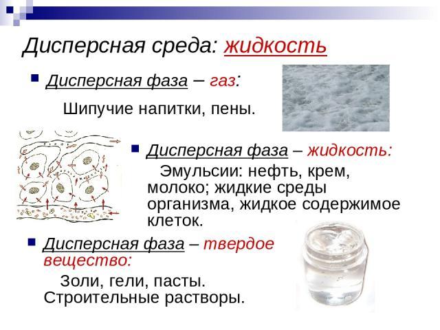Дисперсная среда: жидкость Дисперсная фаза – газ: Шипучие напитки, пены. Дисперсная фаза – жидкость: Эмульсии: нефть, крем, молоко; жидкие среды организма, жидкое содержимое клеток. Дисперсная фаза – твердое вещество: Золи, гели, пасты. Строительные…