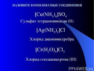 НАЗОВИТЕ КОМПЛЕКСНЫЕ СОЕДИНЕНИЯ [Cu(NH3)4]SO4 Сульфат тетраамминмеди (II) [Ag(NH