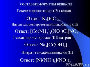 Ответ: K2[PtCl6] Гексахлороплатинат (IV) калия Нитрат хлоронитротетраамминкобаль
