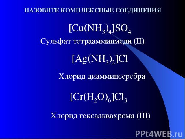 НАЗОВИТЕ КОМПЛЕКСНЫЕ СОЕДИНЕНИЯ [Cu(NH3)4]SO4 Сульфат тетраамминмеди (II) [Ag(NH3)2]Cl Хлорид диамминсеребра Хлорид гексааквахрома (III) [Cr(H2O)6]Cl3