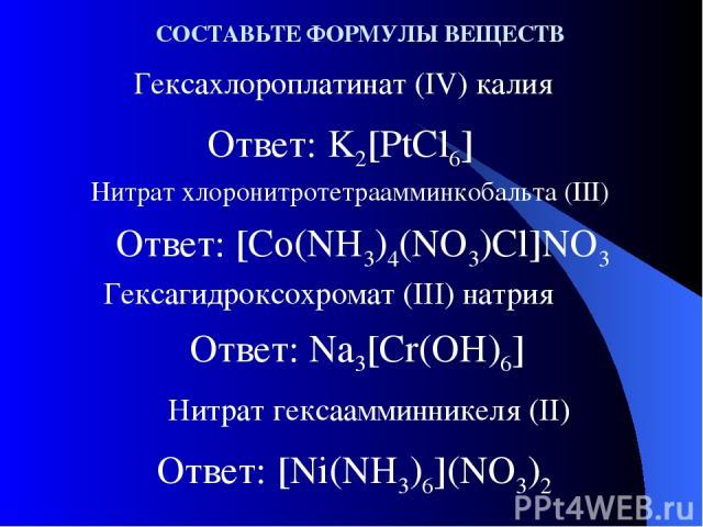 Ответ: K2[PtCl6] Гексахлороплатинат (IV) калия Нитрат хлоронитротетраамминкобальта (III) Гексагидроксохромат (III) натрия СОСТАВЬТЕ ФОРМУЛЫ ВЕЩЕСТВ Ответ: [Co(NH3)4(NO3)Cl]NO3 Ответ: Na3[Cr(OH)6] Нитрат гексаамминникеля (II) Ответ: [Ni(NH3)6](NO3)2