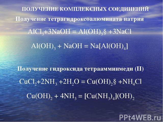ПОЛУЧЕНИЕ КОМПЛЕКСНЫХ СОЕДИНЕНИЙ Получение тетрагидроксоалюмината натрия AlCl3+3NaOH = Al(OH)3↓+3NaCl Al(OH)3 + NaOH = Na[Al(OH)4] Получение гидроксида тетраамминмеди (II) CuCl2+2NH3 +2H2O = Cu(OH)2↓+NH4Cl Cu(OH)2 + 4NH3 = [Cu(NH3)4](OH)2