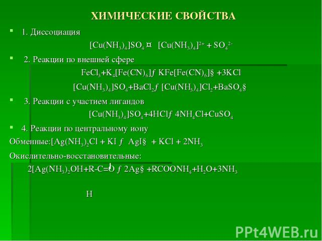 ХИМИЧЕСКИЕ СВОЙСТВА 1. Диссоциация [Cu(NH3)4]SO4 ↔ [Cu(NH3)4]2+ + SO42- 2. Реакции по внешней сфере FeCl3+K4[Fe(CN)6]→KFe[Fe(CN)6]↓+3KCl [Cu(NH3)4]SO4+BaCl2→[Cu(NH3)4]Cl2+BaSO4↓ 3. Реакции с участием лигандов [Cu(NH3)4]SO4+4HCl→4NH4Cl+CuSO4 4. Реакц…