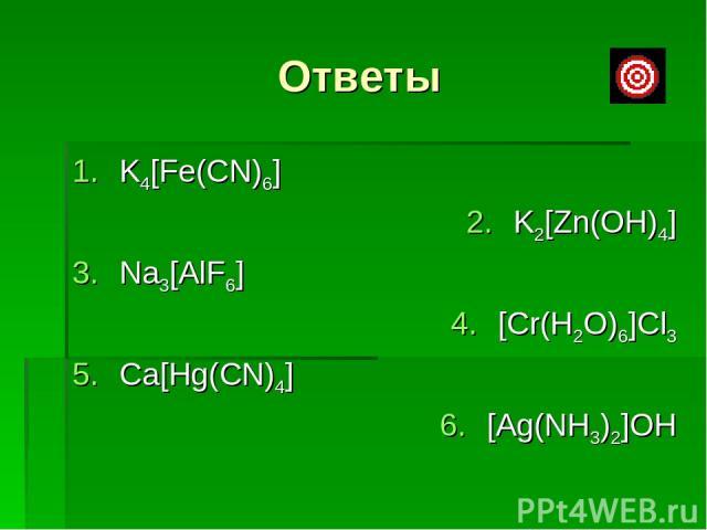 Ответы K4[Fe(CN)6] K2[Zn(OH)4] Na3[AlF6] [Cr(H2O)6]Cl3 Ca[Hg(CN)4] [Ag(NH3)2]OH