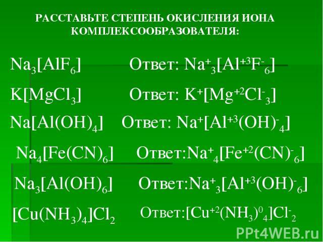 РАССТАВЬТЕ СТЕПЕНЬ ОКИСЛЕНИЯ ИОНА КОМПЛЕКСООБРАЗОВАТЕЛЯ: Na3[AlF6] Ответ: Na+3[Al+3F-6] K[MgCl3] Na[Al(OH)4] Na4[Fe(CN)6] Na3[Al(OH)6] [Cu(NH3)4]Cl2 Ответ: Na+[Al+3(OH)-4] Ответ: K+[Mg+2Cl-3] Ответ:Na+4[Fe+2(CN)-6] Ответ:Na+3[Al+3(OH)-6] Ответ:[Cu+2…