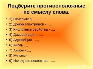 Подберите противоположные по смыслу слова. 1) Окислитель- ..., 2) Донор электрон