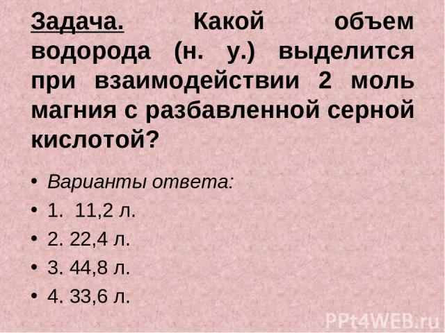 Задача. Какой объем водорода (н. у.) выделится при взаимодействии 2 моль магния с разбавленной серной кислотой? Варианты ответа: 1. 11,2 л. 2. 22,4 л. 3. 44,8 л. 4. 33,6 л.