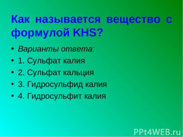 Как называется вещество с формулой KHS? Варианты ответа: 1. Сульфат калия 2. Сульфат кальция 3. Гидросульфид калия 4. Гидросульфит калия