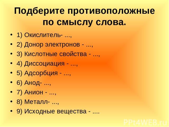 Подберите противоположные по смыслу слова. 1) Окислитель- ..., 2) Донор электронов - ..., 3) Кислотные свойства - ..., 4) Диссоциация - ..., 5) Адсорбция - ..., 6) Анод- ..., 7) Анион - ..., 8) Металл- ..., 9) Исходные вещества - ....