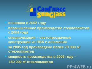 основана в 2002 году промышленное производство стеклопакетов с 2004 года специал