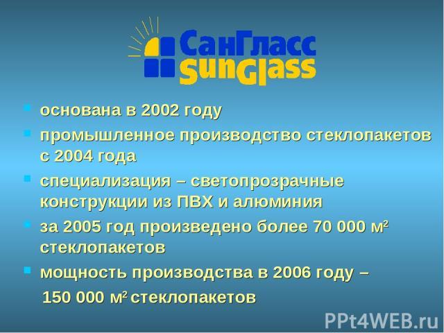 основана в 2002 году промышленное производство стеклопакетов с 2004 года специализация – светопрозрачные конструкции из ПВХ и алюминия за 2005 год произведено более 70 000 м2 стеклопакетов мощность производства в 2006 году – 150 000 м2 стеклопакетов
