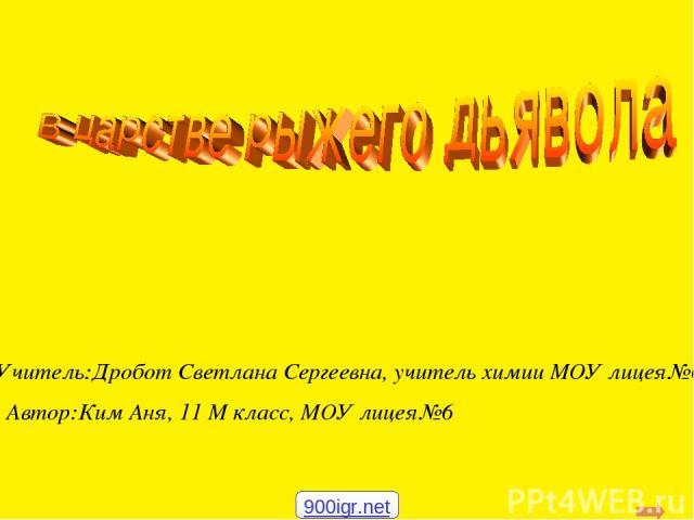 Учитель:Дробот Светлана Сергеевна, учитель химии МОУ лицея№6 Автор:Ким Аня, 11 М класс, МОУ лицея№6 900igr.net