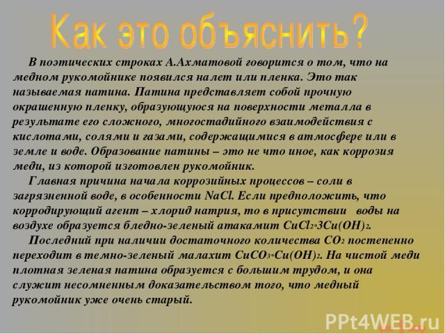 В поэтических строках А.Ахматовой говорится о том, что на медном рукомойнике появился налет или пленка. Это так называемая патина. Патина представляет собой прочную окрашенную пленку, образующуюся на поверхности металла в результате его сложного, мн…