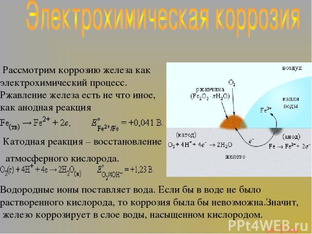 Рассмотрим коррозию железа как электрохимический процесс. Ржавление железа есть не что иное, как анодная реакция Катодная реакция – восстановление атмосферного кислорода. Водородные ионы поставляет вода. Если бы в воде не было растворенного кислород…