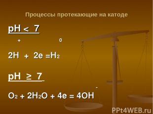 Процессы протекающие на катоде рН < 7 + 0 2Н + 2е =Н2 рН ≥ 7 - О2 + 2Н2О + 4е =