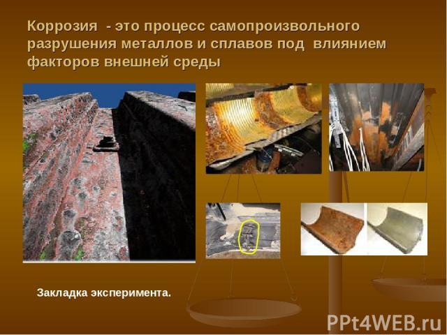 Коррозия - это процесс самопроизвольного разрушения металлов и сплавов под влиянием факторов внешней среды Закладка эксперимента.
