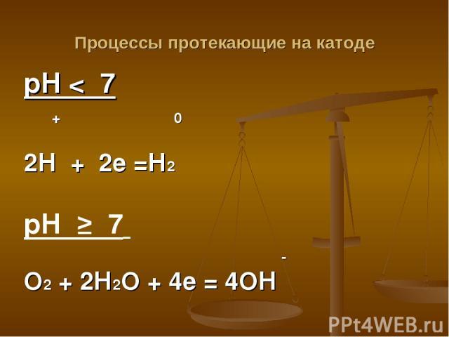 Процессы протекающие на катоде рН < 7 + 0 2Н + 2е =Н2 рН ≥ 7 - О2 + 2Н2О + 4е = 4ОН