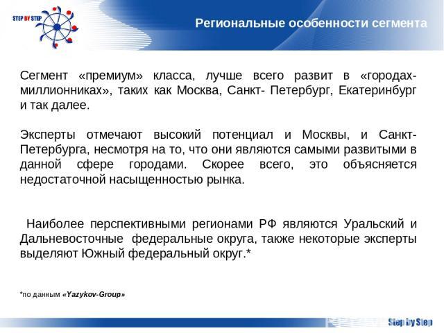 Региональные особенности сегмента Сегмент «премиум» класса, лучше всего развит в «городах-миллионниках», таких как Москва, Санкт- Петербург, Екатеринбург и так далее. Эксперты отмечают высокий потенциал и Москвы, и Санкт-Петербурга, несмотря на то, …