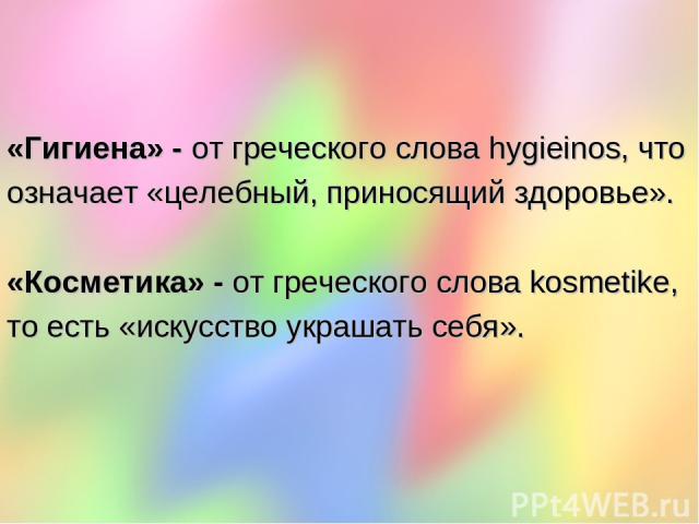 «Гигиена» - от греческого слова hygieinos, что означает «целебный, приносящий здоровье». «Косметика» - от греческого слова kosmetike, то есть «искусство украшать себя».