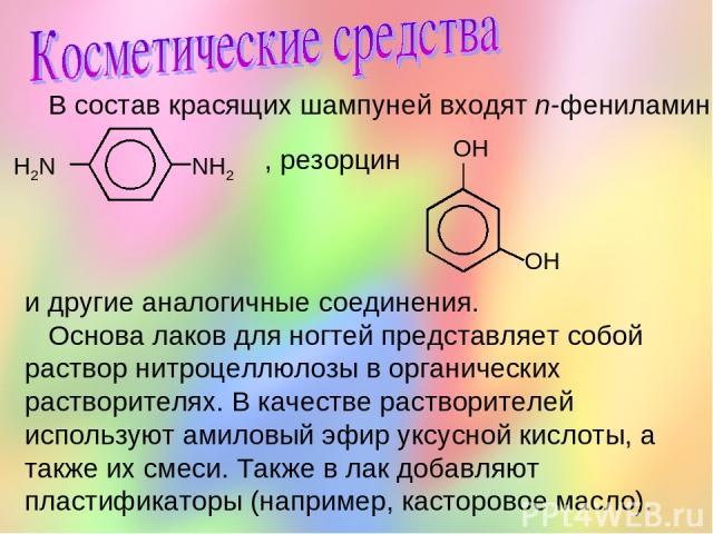 В состав красящих шампуней входят n-фениламин , резорцин и другие аналогичные соединения. Основа лаков для ногтей представляет собой раствор нитроцеллюлозы в органических растворителях. В качестве растворителей используют амиловый эфир уксусной кисл…