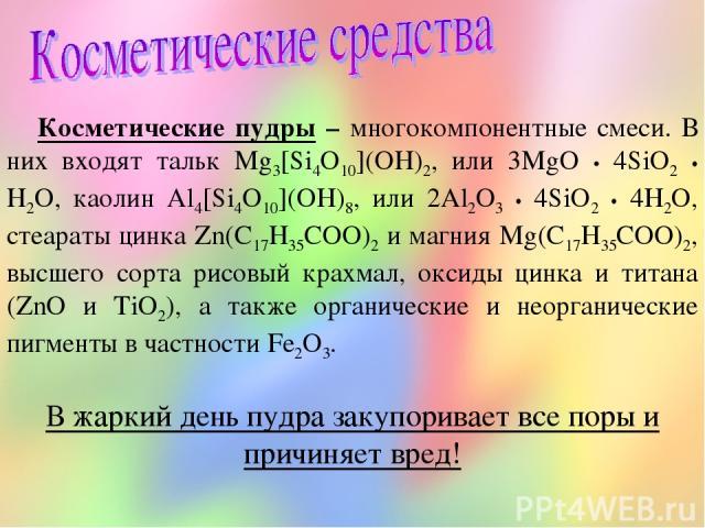 Косметические пудры – многокомпонентные смеси. В них входят тальк Mg3[Si4O10](OH)2, или 3MgO • 4SiO2 • H2O, каолин Al4[Si4O10](OH)8, или 2Al2O3 • 4SiO2 • 4H2O, стеараты цинка Zn(C17H35COO)2 и магния Mg(C17H35COO)2, высшего сорта рисовый крахмал, окс…