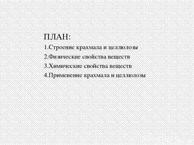 ПЛАН: 1.Строение крахмала и целлюлозы 2.Физические свойства веществ 3.Химические свойства веществ 4.Применение крахмала и целлюлозы