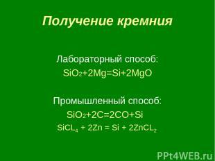 Получение кремния Лабораторный способ: SiO2+2Mg=Si+2MgO Промышленный способ: SiO