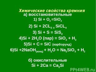 Химические свойства кремния а) восстановительные 1) Si + O2 =SiO2 2) Si + 2CL2 =