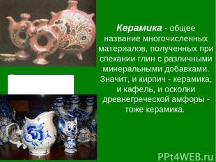 Керамика - общее название многочисленных материалов, полученных при спекании гли