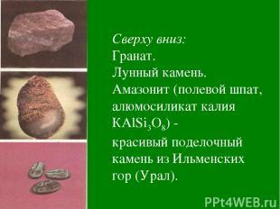 Сверху вниз: Гранат. Лунный камень. Амазонит (полевой шпат, алюмосиликат калия К