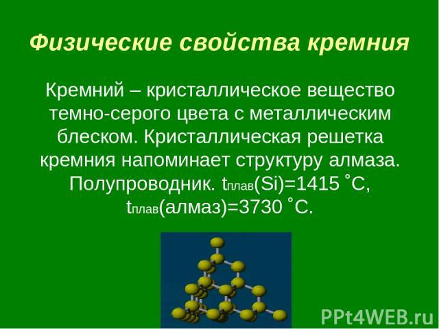 Физические свойства кремния Кремний – кристаллическое вещество темно-серого цвета с металлическим блеском. Кристаллическая решетка кремния напоминает структуру алмаза. Полупроводник. tплав(Si)=1415 ˚C, tплав(алмаз)=3730 ˚C.