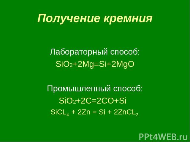 Получение кремния Лабораторный способ: SiO2+2Mg=Si+2MgO Промышленный способ: SiO2+2C=2CO+Si SiCL4 + 2Zn = Si + 2ZnCL2
