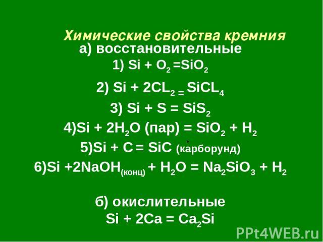 Химические свойства кремния а) восстановительные 1) Si + O2 =SiO2 2) Si + 2CL2 = SiCL4 3) Si + S = SiS2 4)Si + 2H2O (пар) = SiO2 + H2 5)Si + C = SiC (карборунд) 6)Si +2NaOH(конц) + H2O = Na2SiO3 + H2 б) окислительные Si + 2Ca = Ca2Si