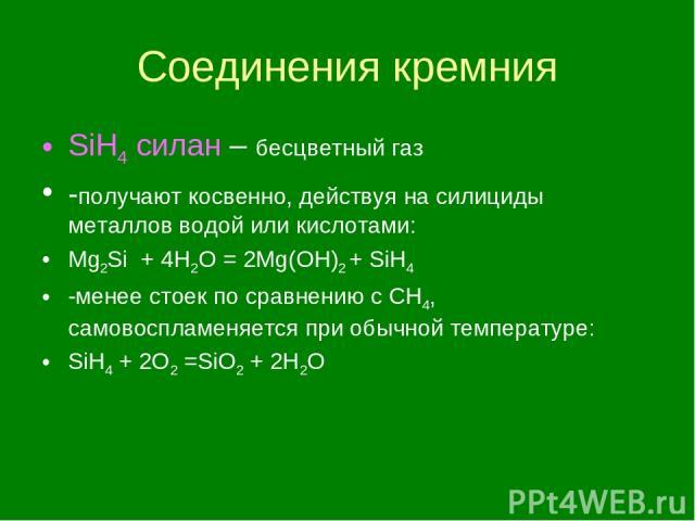 Соединения кремния SiH4 силан – бесцветный газ -получают косвенно, действуя на силициды металлов водой или кислотами: Mg2Si + 4H2O = 2Mg(OH)2 + SiH4 -менее стоек по сравнению с CH4, самовоспламеняется при обычной температуре: SiH4 + 2O2 =SiO2 + 2H2O