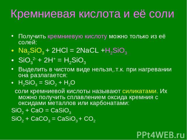 Кремниевая кислота и её соли Получить кремниевую кислоту можно только из её солей: Na2SiO3 + 2HCl = 2NaCL +H2SiO3 SiO32- + 2H+ = H2SiO3 Выделить в чистом виде нельзя,.т.к. при нагревании она разлагается: H2SiO3 = SiO2 + H2O соли кремниевой кислоты н…