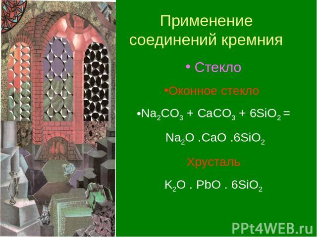 Применение соединений кремния Стекло Оконное стекло Na2CO3 + CaCO3 + 6SiO2 = Na2O .CaO .6SiO2 Хрусталь K2O . PbO . 6SiO2