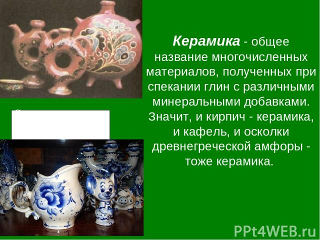 Керамика - общее название многочисленных материалов, полученных при спекании глин с различными минеральными добавками. Значит, и кирпич - керамика, и кафель, и осколки древнегреческой амфоры - тоже керамика. Современная посуда из керамики