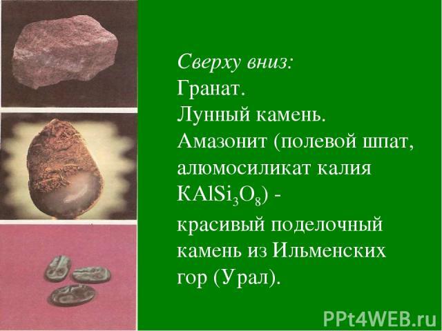 Сверху вниз: Гранат. Лунный камень. Амазонит (полевой шпат, алюмосиликат калия КАlSi3О8) - красивый поделочный камень из Ильменских гор (Урал).