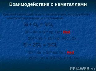 Кремний взаимодействует с неметаллами, которые более электроотрицательны, и с га