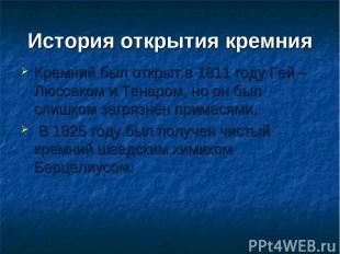 История открытия кремния Кремний был открыт в 1811 году Гей – Люссаком и Тенаром