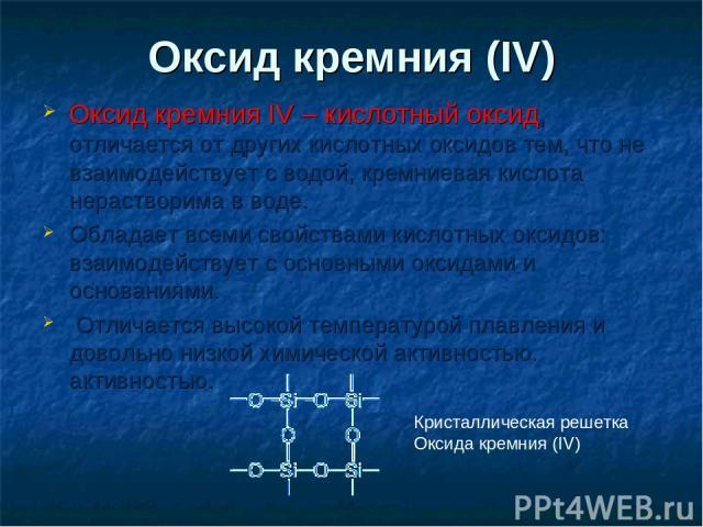 Оксид кремния (IV) Оксид кремния IV – кислотный оксид, отличается от других кислотных оксидов тем, что не взаимодействует с водой, кремниевая кислота нерастворима в воде. Обладает всеми свойствами кислотных оксидов: взаимодействует с основными оксид…