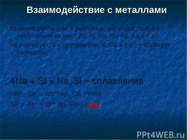 Взаимодействие с металлами Кремний растворим в расплавах металлов, причём с некоторыми из них ( Zn, Al, Sn, Pb, Ag, Au и т.д.) не реагирует, а с другими (Na, K, Ca и т.д.) – образует силициды 4Na + Si = Na4 Si – сплавление Na0 - 1e- = Na+1 пр. Ox ; …