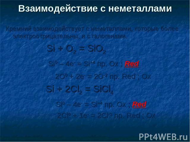 Кремний взаимодействует с неметаллами, которые более электроотрицательны, и с галогенами. Si + O2 = SiO2 Si0 – 4e- = Si+4 пр. Ox ; Red 2O0 + 2e- = 2O-2 пр. Red ; Ox Si + 2Cl2 = SiCl4 Si0 – 4e- = Si+4 пр. Ox ; Red 2Cl0 + 1e- = 2Cl-1 пр. Red ; Ox Взаи…