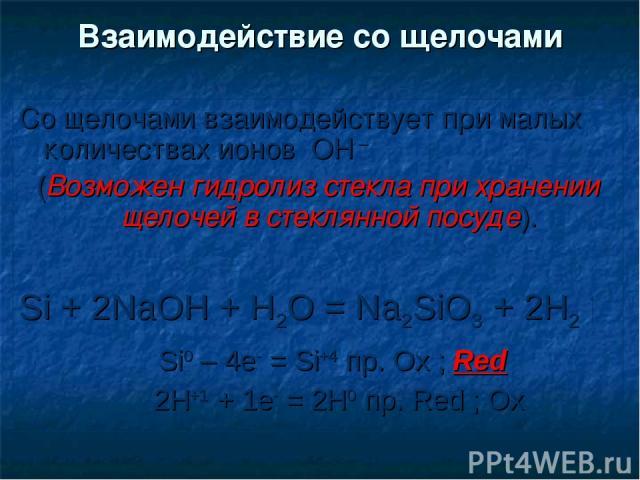 Со щелочами взаимодействует при малых количествах ионов ОН – (Возможен гидролиз стекла при хранении щелочей в стеклянной посуде). Si + 2NaOH + H2O = Na2SiO3 + 2H2 Si0 – 4e- = Si+4 пр. Ox ; Red 2H+1 + 1e- = 2H0 пр. Red ; Ox Взаимодействие со щелочами